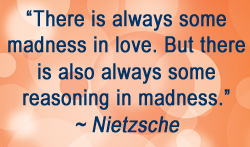 There is always some madness in love. But there is also always some reasoning in madness. ~ Nietzsche